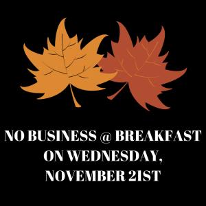 NO BUSINESS @ BREAKFAST ON WEDNESDAY, NOVEMBER 21ST